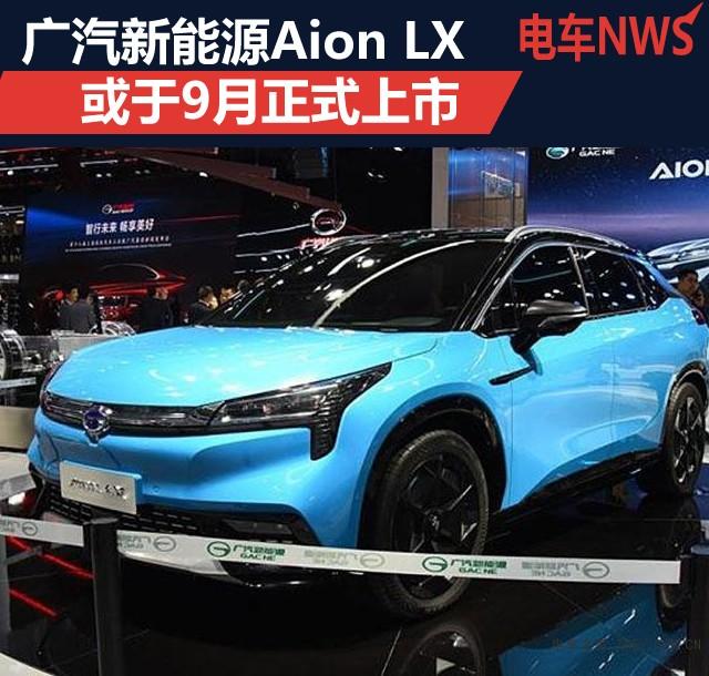 广汽新能源Aion LX 或于9月正式上市