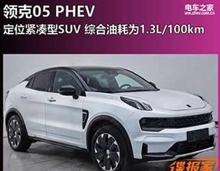 领克05 PHEV 定位紧凑型SUV 综合油耗为1.3L/100km