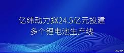 亿纬动力拟24.5亿元投建锂电池生产线